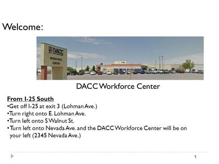 Welcome : DACC Workforce Center From I-25 South Get off I-25 at exit 3 (Lohman Ave.) Turn right onto E. Lohman Ave. Turn left onto S Walnut St. Turn left.
