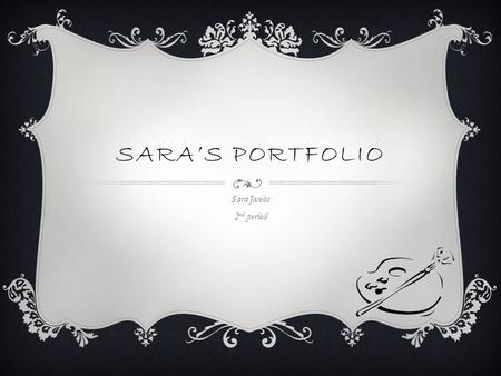 SARA'S PORTFOLIO Sara Jacobs 2 nd period. ABOUT SARA I enjoy shopping and doing art. if I had free time to do any kind of art I wanted I would work with.