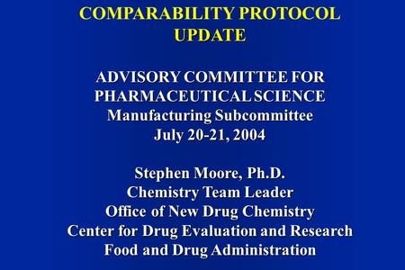 COMPARABILITY PROTOCOLUPDATE ADVISORY COMMITTEE FOR PHARMACEUTICAL SCIENCE Manufacturing Subcommittee July 20-21, 2004 Stephen Moore, Ph.D. Chemistry Team.