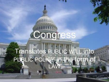 Congress Translates PUBLIC WILL into PUBLIC POLICY in the form of LAW.
