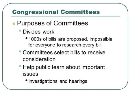 Congressional Committees Purposes of Committees Divides work 1000s of bills are proposed, impossible for everyone to research every bill Committees select.