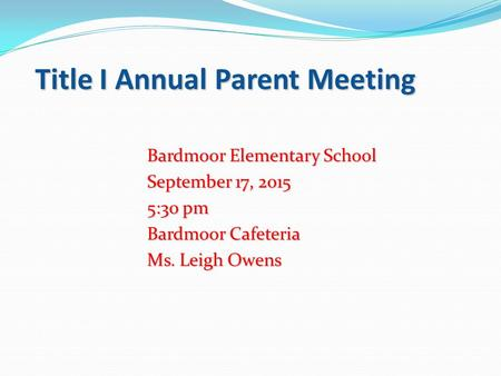 Title I Annual Parent Meeting Bardmoor Elementary School September 17, 2015 5:30 pm Bardmoor Cafeteria Ms. Leigh Owens.