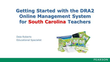 Getting Started with the DRA2 Online Management System for South Carolina Teachers Deia Roberts Educational Specialist.