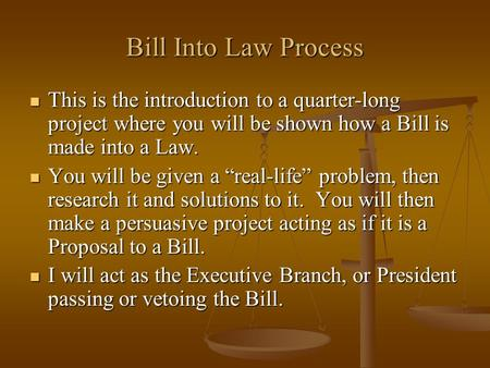 Bill Into Law Process This is the introduction to a quarter-long project where you will be shown how a Bill is made into a Law. This is the introduction.