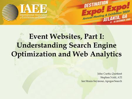 Event Websites, Part I: Understanding Search Engine Optimization and Web Analytics John Curtis, Quotient Stephen Nold, ATI Ian Strain-Seymour, Apogee Search.