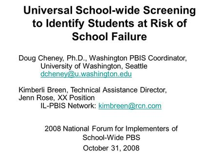 Universal School-wide Screening to Identify Students at Risk of School Failure 2008 National Forum for Implementers of School-Wide PBS October 31, 2008.