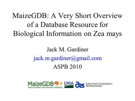 MaizeGDB: A Very Short Overview of a Database Resource for Biological Information on Zea mays Jack M. Gardiner ASPB 2010.