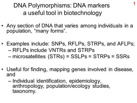 "1 DNA Polymorphisms: DNA markers a useful tool in biotechnology Any section of DNA that varies among individuals in a population, ""many forms"". Examples."