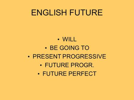 ENGLISH FUTURE WILL BE GOING TO PRESENT PROGRESSIVE FUTURE PROGR. FUTURE PERFECT.