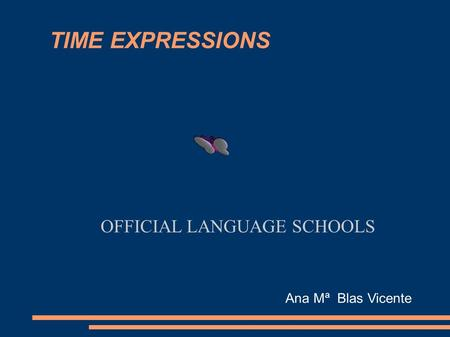 TIME EXPRESSIONS OFFICIAL LANGUAGE SCHOOLS Ana Mª Blas Vicente.