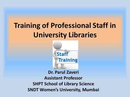 Training of Professional Staff in University Libraries Dr. Parul Zaveri Assistant Professor SHPT School of Library Science SNDT Women's University, Mumbai.