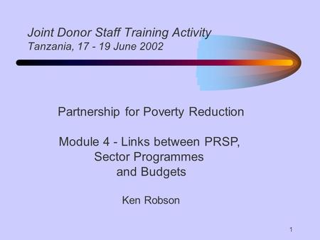 1 Joint Donor Staff Training Activity Tanzania, 17 - 19 June 2002 Partnership for Poverty Reduction Module 4 - Links between PRSP, Sector Programmes and.