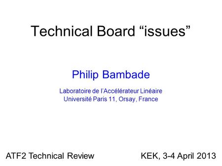 "Technical Board ""issues"" Philip Bambade Laboratoire de l'Accélérateur Linéaire Université Paris 11, Orsay, France ATF2 Technical Review KEK, 3-4 April."