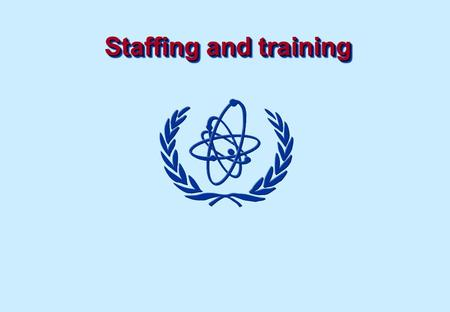 Staffing and training. Objectives To understand approaches to the development of strategies and policies for staffing of a Regulatory Authority including.