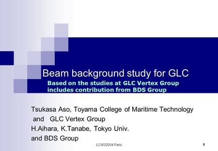 LCWS2004 Paris 1 Beam background study for GLC Tsukasa Aso, Toyama College of Maritime Technology and GLC Vertex Group H.Aihara, K.Tanabe, Tokyo Univ.