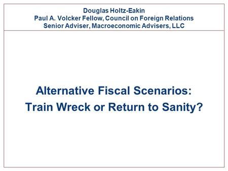 Douglas Holtz-Eakin Paul A. Volcker Fellow, Council on Foreign Relations Senior Adviser, Macroeconomic Advisers, LLC Alternative Fiscal Scenarios: Train.