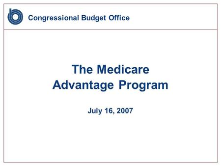 Congressional Budget Office The Medicare Advantage Program July 16, 2007.