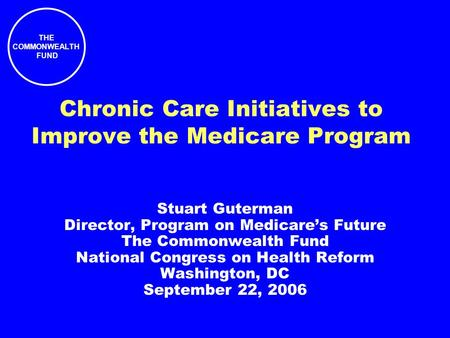 THE COMMONWEALTH FUND Chronic Care Initiatives to Improve the Medicare Program Stuart Guterman Director, Program on Medicare's Future The Commonwealth.