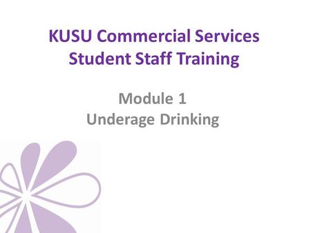 KUSU Commercial Services Student Staff Training Module 1 Underage Drinking.