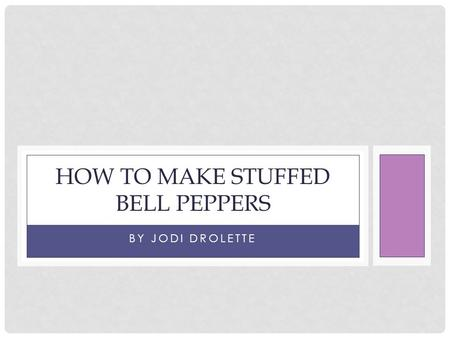 BY JODI DROLETTE HOW TO MAKE STUFFED BELL PEPPERS.