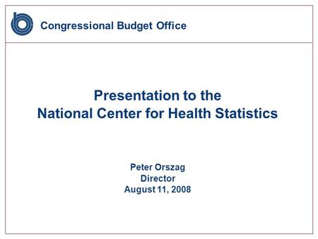Congressional Budget Office Presentation to the National Center for Health Statistics Peter Orszag Director August 11, 2008.