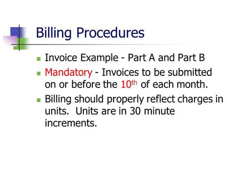 Billing Procedures Invoice Example - Part A and Part B Mandatory - Invoices to be submitted on or before the 10 th of each month. Billing should properly.