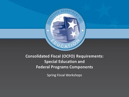 Consolidated Fiscal (OCFO) Requirements: Special Education and Federal Programs Components Spring Fiscal WorkshopsSpring Fiscal Workshops.