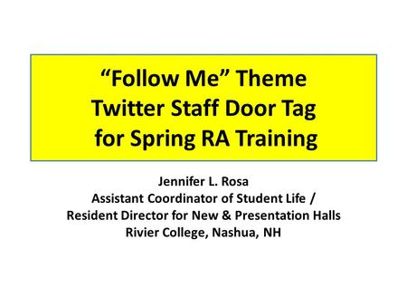 """Follow Me"" Theme Twitter Staff Door Tag for Spring RA Training Jennifer L. Rosa Assistant Coordinator of Student Life / Resident Director for New & Presentation."