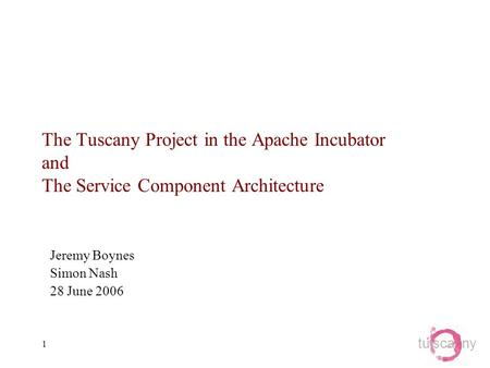 Tu sca ny 1 The Tuscany Project in the Apache Incubator and The Service Component Architecture Jeremy Boynes Simon Nash 28 June 2006.