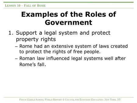 Examples of the Roles of Government 1.Support a legal system and protect property rights – Rome had an extensive system of laws created to protect the.