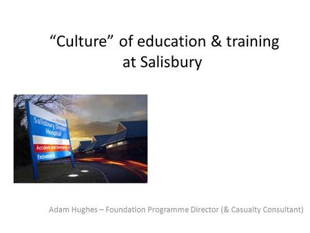 """Culture"" of education & training at Salisbury Adam Hughes – Foundation Programme Director (& Casualty Consultant)"