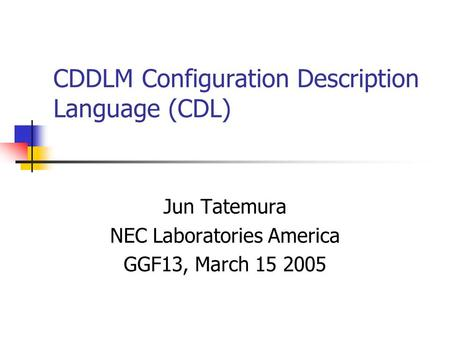 CDDLM Configuration Description Language (CDL) Jun Tatemura NEC Laboratories America GGF13, March 15 2005.