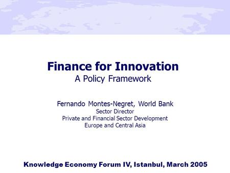 Finance for Innovation A Policy Framework Knowledge Economy Forum IV, Istanbul, March 2005 Fernando Montes-Negret, World Bank Sector Director Private and.