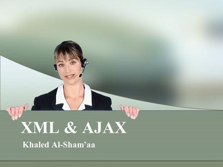 XML & AJAX Khaled Al-Sham'aa. XML The Extensible Markup Language (XML) is a general-purpose specification for creating custom markup languages. It is.