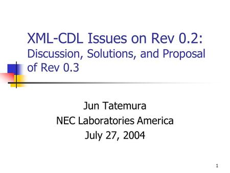 1 XML-CDL Issues on Rev 0.2: Discussion, Solutions, and Proposal of Rev 0.3 Jun Tatemura NEC Laboratories America July 27, 2004.