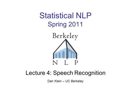 Statistical NLP Spring 2011 Lecture 4: Speech Recognition Dan Klein – UC Berkeley TexPoint fonts used in EMF. Read the TexPoint manual before you delete.