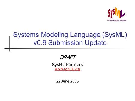 Systems Modeling Language (SysML) v0.9 Submission Update DRAFT SysML Partners www.sysml.org www.sysml.org 22 June 2005.