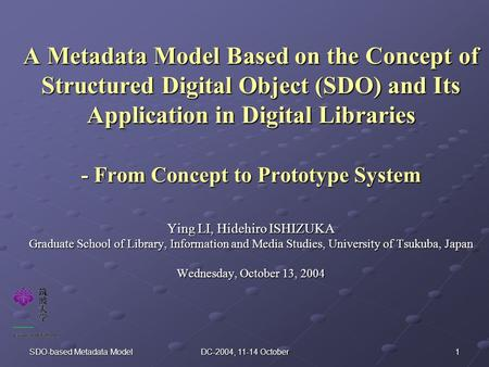 1SDO-based Metadata ModelDC-2004, 11-14 October A Metadata Model Based on the Concept of Structured Digital Object (SDO) and Its Application in Digital.