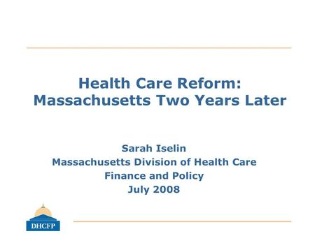 Health Care Reform: Massachusetts Two Years Later Sarah Iselin Massachusetts Division of Health Care Finance and Policy July 2008.