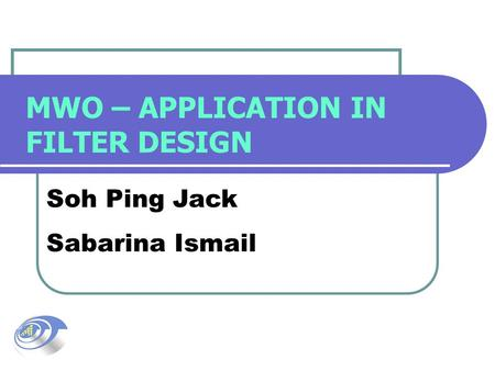 MWO – APPLICATION IN FILTER DESIGN Soh Ping Jack Sabarina Ismail.
