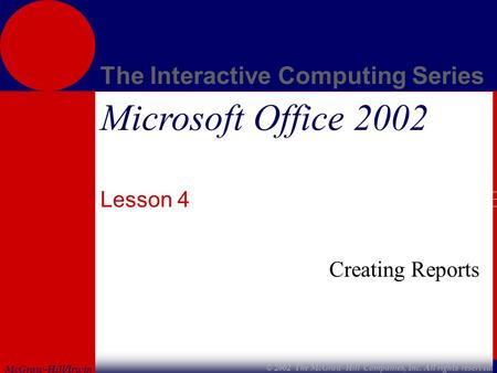 McGraw-Hill/Irwin The Interactive Computing Series © 2002 The McGraw-Hill Companies, Inc. All rights reserved. Microsoft Office 2002 Lesson 4 Creating.