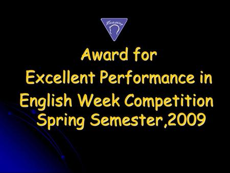 Award for Award for Excellent Performance in Excellent Performance in English Week Competition Spring Semester,2009 English Week Competition Spring Semester,2009.