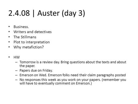 2.4.08 | Auster (day 3) Business. Writers and detectives The Stillmans Plot to interpretation Why metafiction? HW – Tomorrow is a review day. Bring questions.