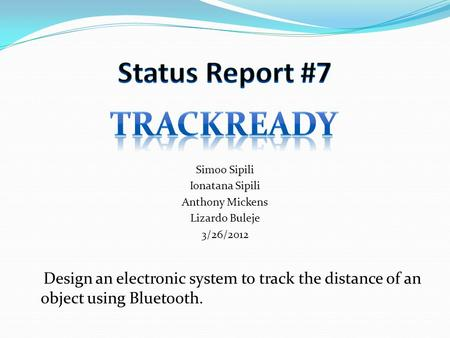 Simoo Sipili Ionatana Sipili Anthony Mickens Lizardo Buleje 3/26/2012 Design an electronic system to track the distance of an object using Bluetooth.
