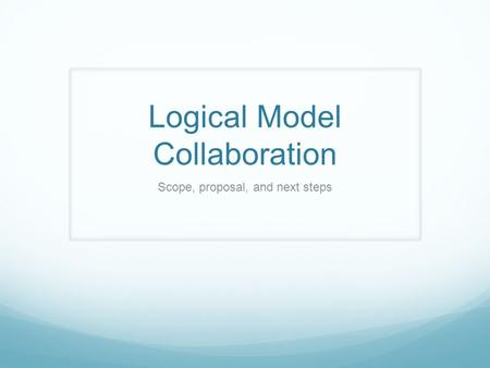 Logical Model Collaboration Scope, proposal, and next steps.