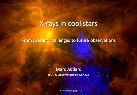 X-rays in cool stars From present challenges to future observations Marc Audard ISDC & Observatoire de Genève Marc Audard ISDC & Observatoire de Genève.