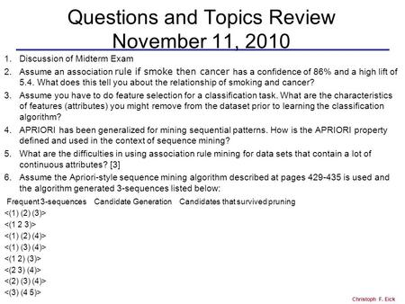 Christoph F. Eick Questions and Topics Review November 11, 2010 1.Discussion of Midterm Exam 2.Assume an association rule if smoke then cancer has a confidence.
