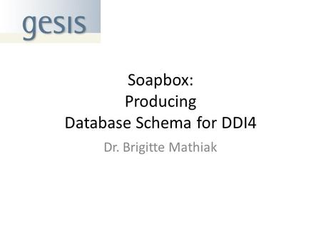 Soapbox: Producing Database Schema for DDI4 Dr. Brigitte Mathiak.