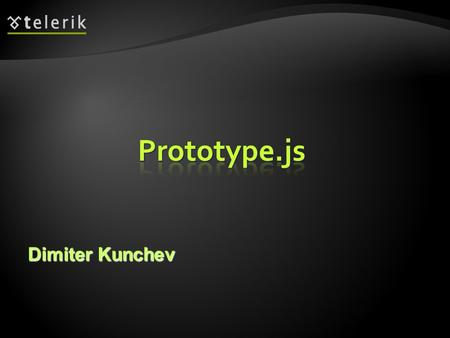 Dimiter Kunchev.  JavaScript library written by Sam Stephenson     Adds object oriented techniques  Provides.