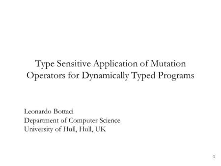 1 Type Sensitive Application of Mutation Operators for Dynamically Typed Programs Leonardo Bottaci Department of Computer Science University of Hull, Hull,